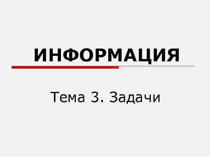 ИНФОРМАЦИЯ  Тема 3. Задачи