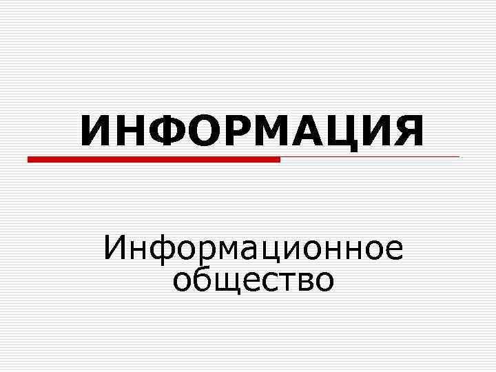 ИНФОРМАЦИЯ Информационное  общество
