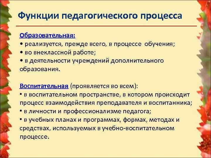 Функции педагогического процесса Образовательная:  • реализуется, прежде всего, в процессе обучения;  •