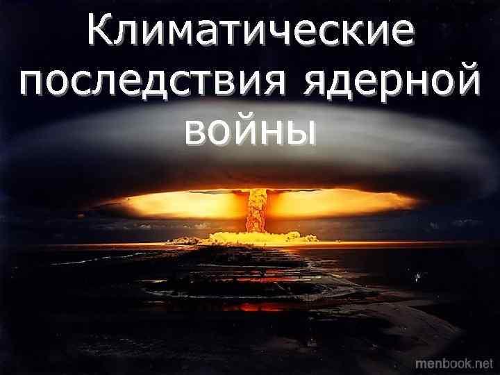 Климатические последствия ядерной   войны Климатические  последствия ядерной войны