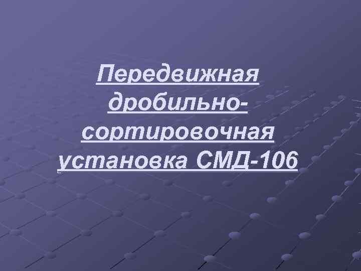 Передвижная дробильно-  сортировочная установка СМД-106