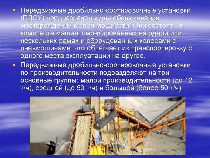 § Передвижные дробильно-сортировочные установки  (ПДСУ) предназначены для обслуживания  месторождений малой мощности. Они