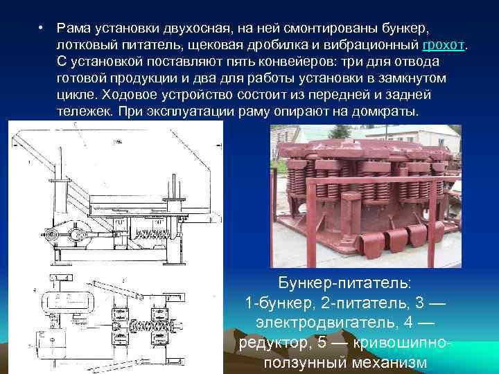 • Рама установки двухосная, на ней смонтированы бункер,  лотковый питатель, щековая дробилка