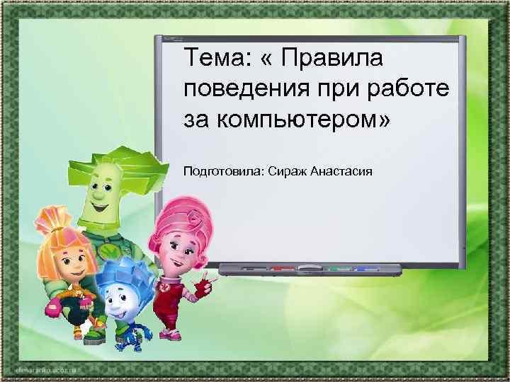 Тема:  « Правила поведения при работе за компьютером» Подготовила: Сираж Анастасия
