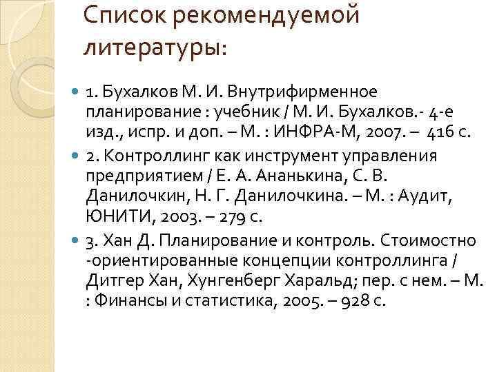 Список рекомендуемой литературы:  1. Бухалков М. И. Внутрифирменное  планирование :