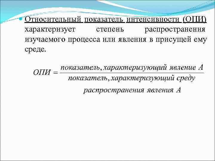 Относительный показатель интенсивности (ОПИ)  характеризует степень распространения  изучаемого процесса или явления