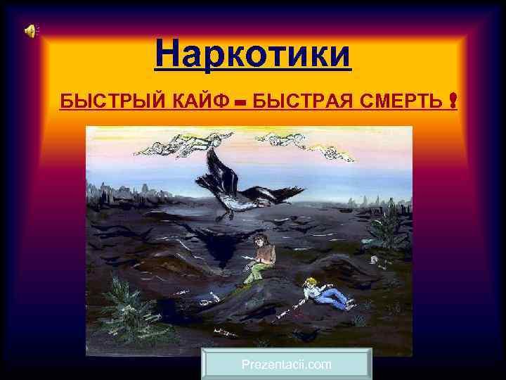 Наркотики БЫСТРЫЙ КАЙФ – БЫСТРАЯ СМЕРТЬ !    Prezentacii. com