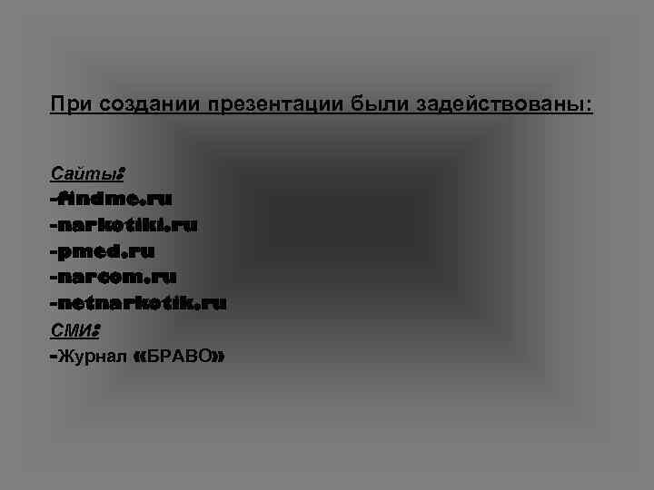 При создании презентации были задействованы:  Сайты: -findme. ru -narkotiki. ru -pmed. ru -narcom.