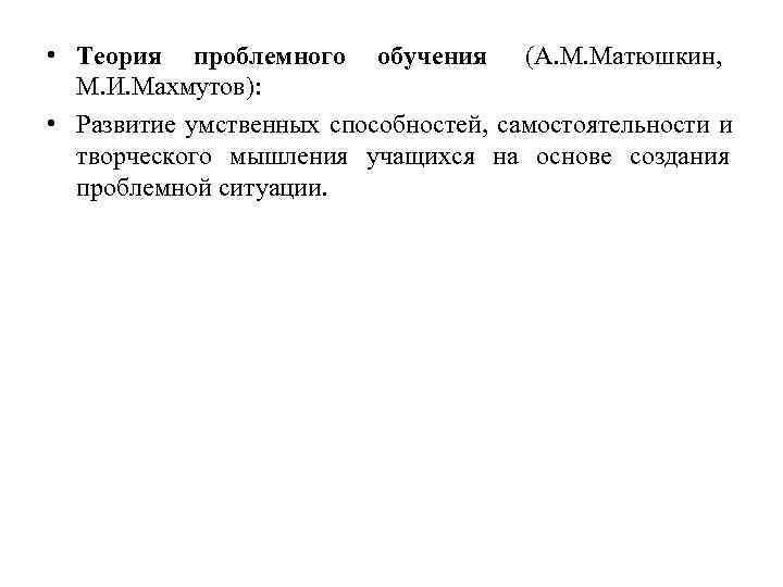 • Теория проблемного обучения (А. М. Матюшкин,    М. И. Махмутов):