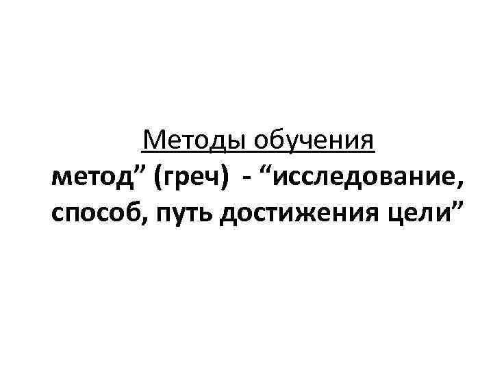 """Методы обучения метод"""" (греч) - """"исследование, способ, путь достижения цели"""""""