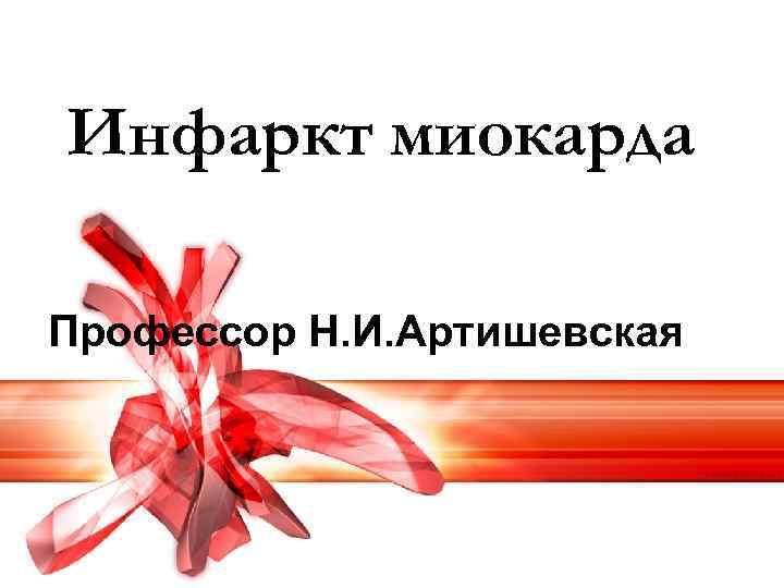 Инфаркт миокарда Профессор Н. И. Артишевская