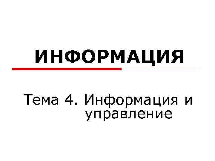 ИНФОРМАЦИЯ Тема 4. Информация и   управление