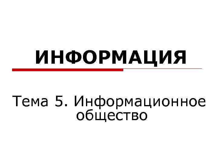 ИНФОРМАЦИЯ Тема 5. Информационное   общество
