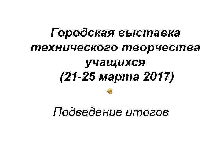 Городская выставка технического творчества   учащихся (21 -25 марта 2017) Подведение итогов