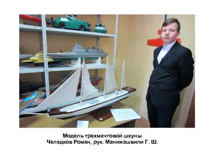 Модель трехмачтовой шхуны Челедков Роман, рук. Манижашвили Г. Ш.