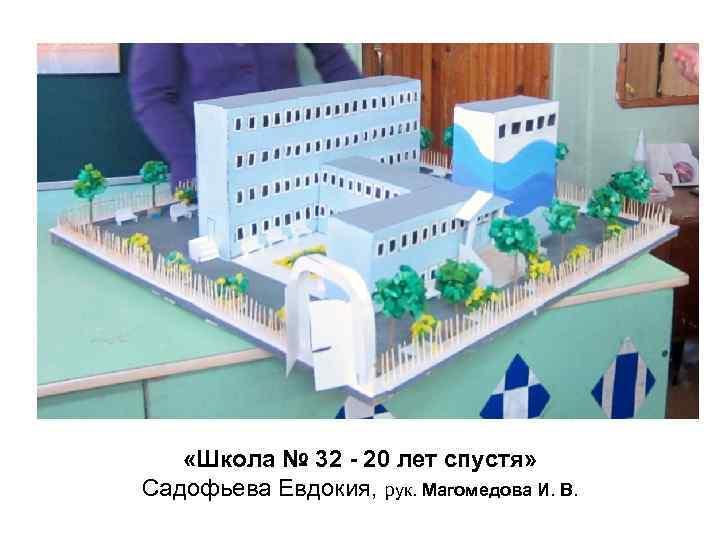 «Школа № 32 - 20 лет спустя» Садофьева Евдокия, рук. Магомедова И.