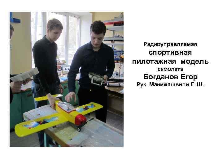 Радиоуправляемая спортивная пилотажная модель  самолета  Богданов Егор Рук. Манижашвили Г. Ш.