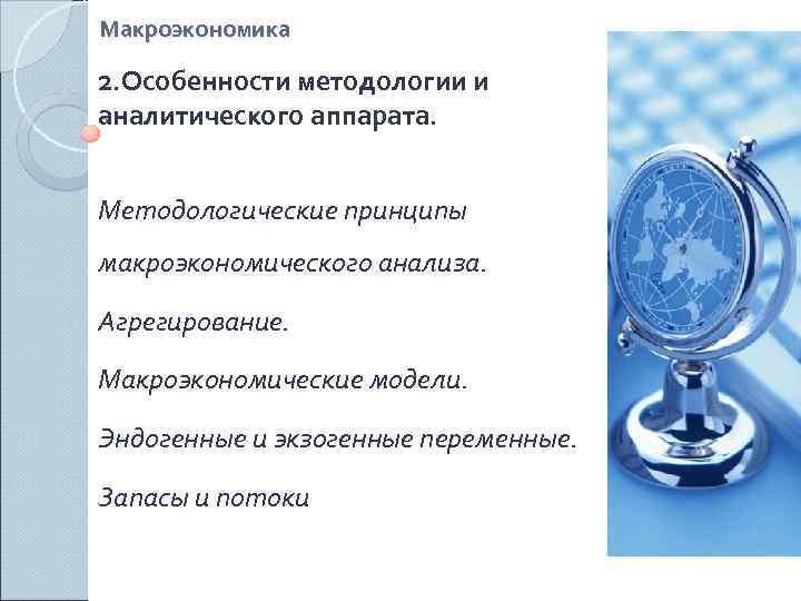 Макроэкономика 2. Особенности методологии и аналитического аппарата.  Методологические принципы макроэкономического анализа.  Агрегирование.