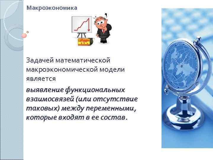 Макроэкономика Задачей математической макроэкономической модели является выявление функциональных взаимосвязей (или отсутствие таковых) между переменными,