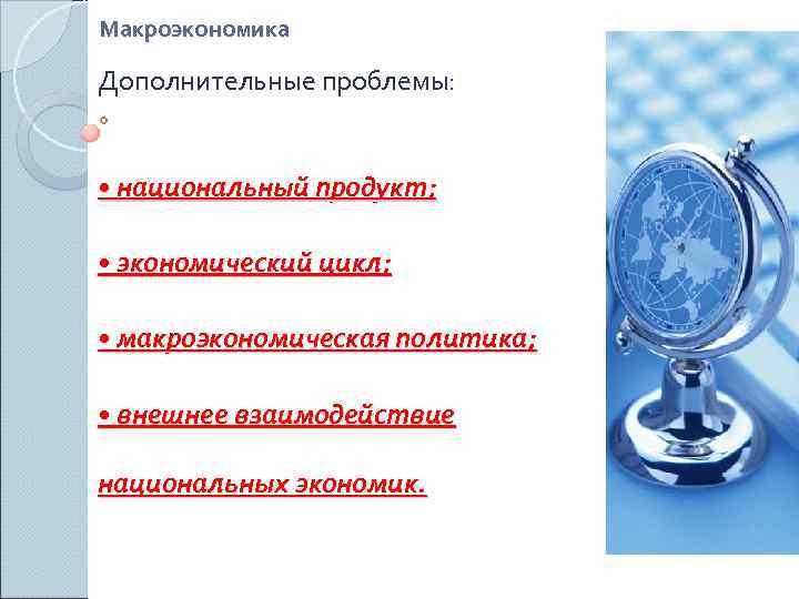 Макроэкономика Дополнительные проблемы: • национальный продукт;  • экономический цикл;  • макроэкономическая политика;
