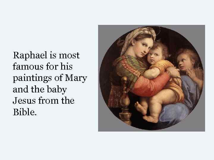 Raphael is most famous for his paintings of Mary and the baby Jesus from