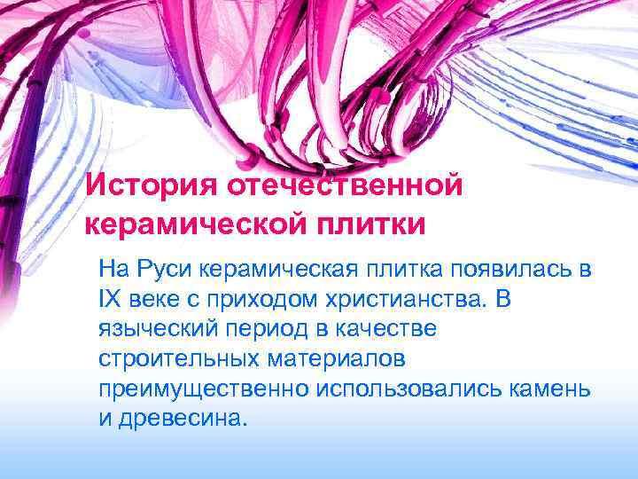 История отечественной керамической плитки На Руси керамическая плитка появилась в IX веке с приходом