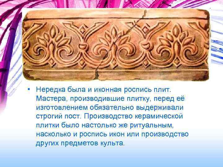 • Нередка была и иконная роспись плит. Мастера, производившие плитку, перед её