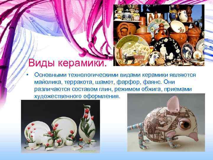 Виды керамики.  • Основными технологическими видами керамики являются  майолика, терракота, шамот, фарфор,