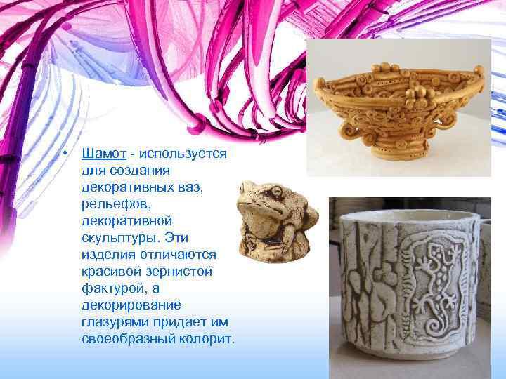 • Шамот - используется  для создания  декоративных ваз, рельефов, декоративной