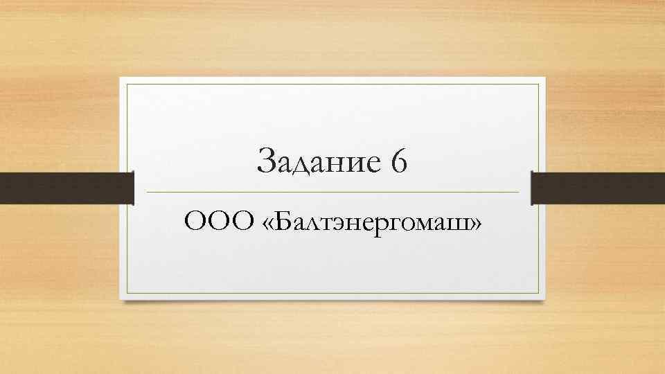 Задание 6 ООО «Балтэнергомаш»