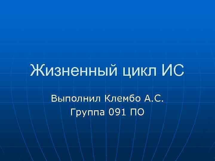 Жизненный цикл ИС  Выполнил Клембо А. С.  Группа 091 ПО