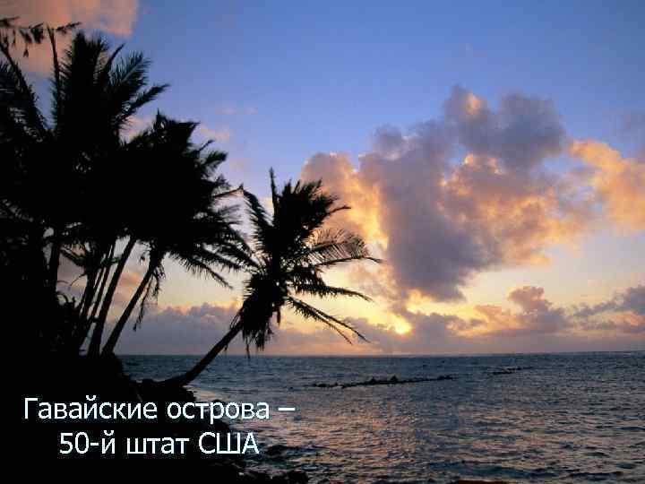 Гавайские острова –  50 -й штат США