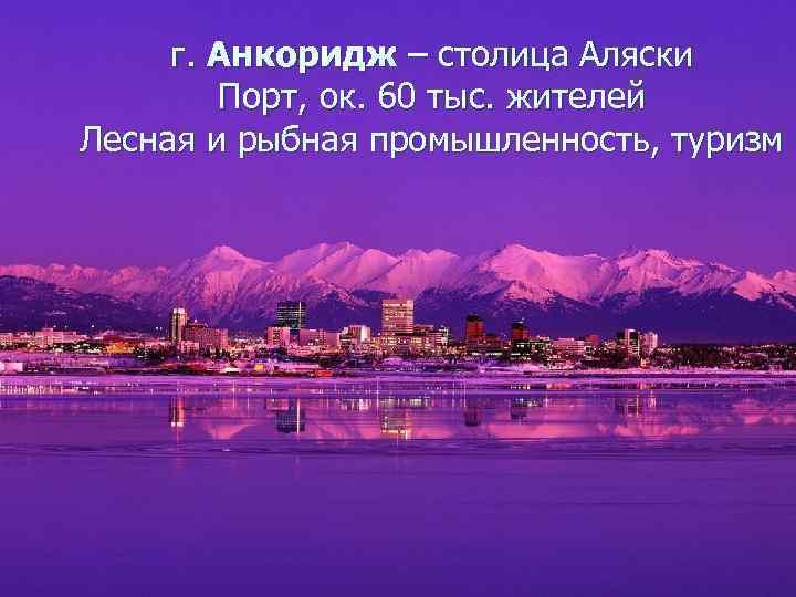 г. Анкоридж – столица Аляски   Порт, ок. 60 тыс. жителей Лесная