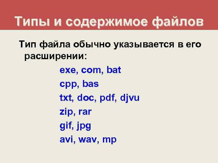 Типы и содержимое файлов Тип файла обычно указывается в его расширении:   exe,