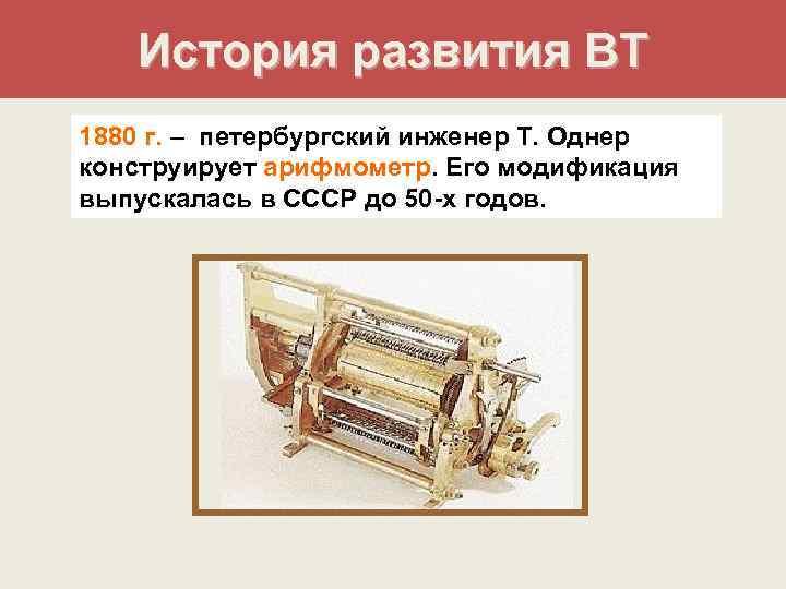 История развития ВТ 1880 г. – петербургский инженер Т. Однер конструирует арифмометр.