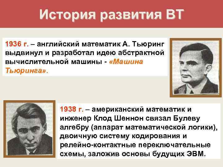 История развития ВТ 1936 г. – английский математик А. Тьюринг выдвинул и