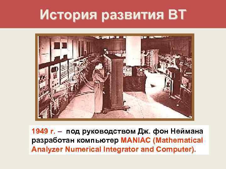 История развития ВТ 1949 г. – под руководством Дж. фон Неймана разработан компьютер