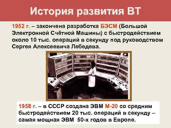 История развития ВТ 1952 г. – закончена разработка БЭСМ (Большой Электронной Счётной Машины)