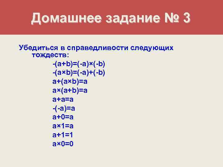 Домашнее задание № 3 Убедиться в справедливости следующих  тождеств:   -(a+b)=(-a)×(-b)