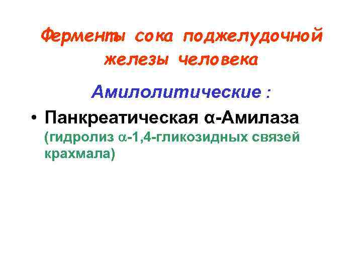 Ферменты сока поджелудочной  железы человека  Амилолитические :  • Панкреатическая α-Амилаза