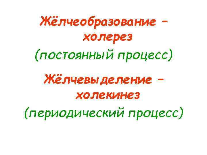 Жёлчеобразование –   холерез (постоянный процесс)  Жёлчевыделение –  холекинез (периодический