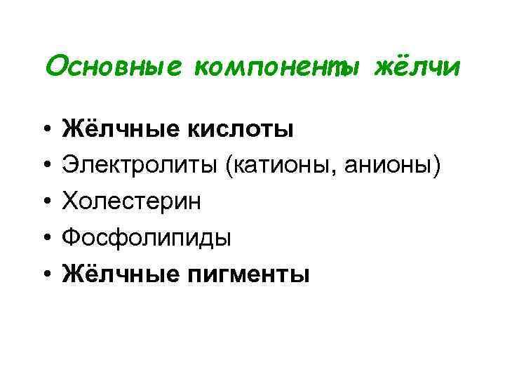Основные компоненты жёлчи  •  Жёлчные кислоты •  Электролиты (катионы, анионы) •