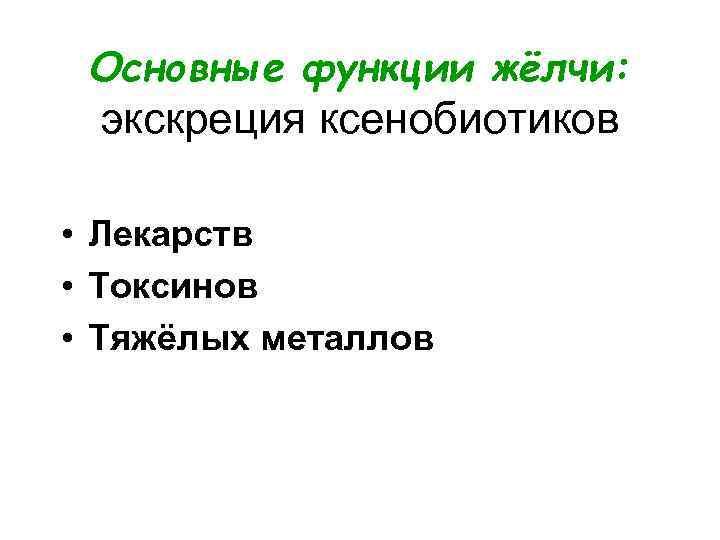 Основные функции жёлчи:  экскреция ксенобиотиков  • Лекарств • Токсинов • Тяжёлых