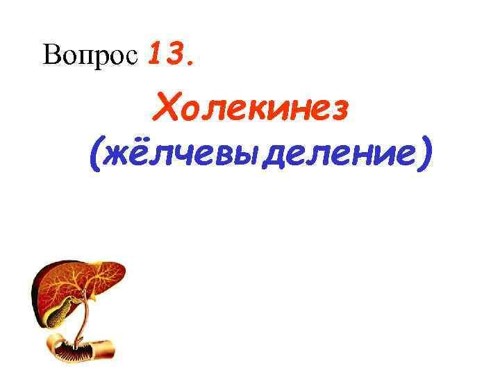 Вопрос 13.  Холекинез  (жёлчевыделение)