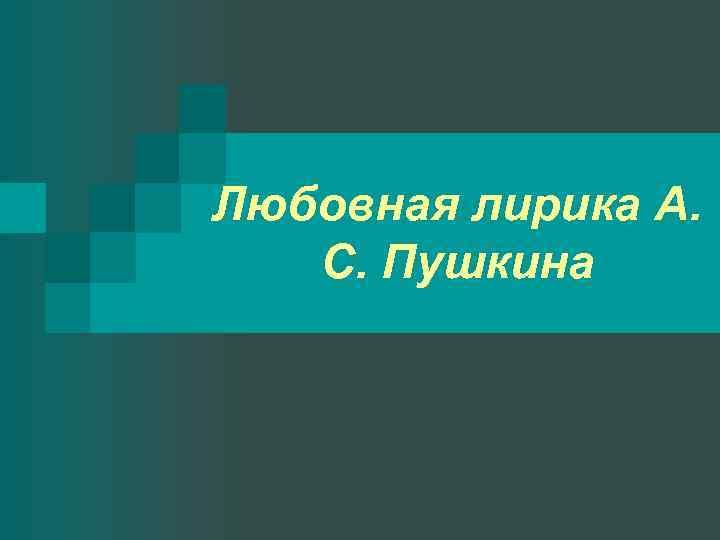 Любовная лирика А. С. Пушкина