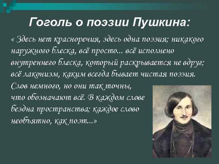 Гоголь о поэзии Пушкина:  « Здесь нет красноречия, здесь одна поэзия;