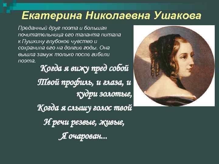 Екатерина Николаевна Ушакова Преданный друг поэта и большая почитательница его таланта питала к
