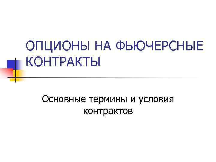 ОПЦИОНЫ НА ФЬЮЧЕРСНЫЕ КОНТРАКТЫ  Основные термины и условия   контрактов