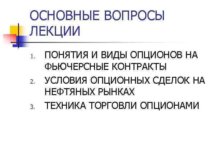 ОСНОВНЫЕ ВОПРОСЫ ЛЕКЦИИ 1.  ПОНЯТИЯ И ВИДЫ ОПЦИОНОВ НА ФЬЮЧЕРСНЫЕ КОНТРАКТЫ 2.