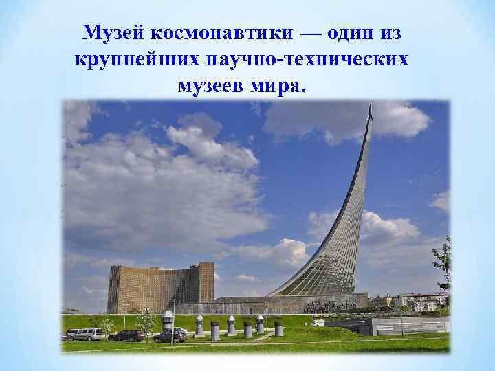 Музей космонавтики — один из крупнейших научно-технических   музеев мира.